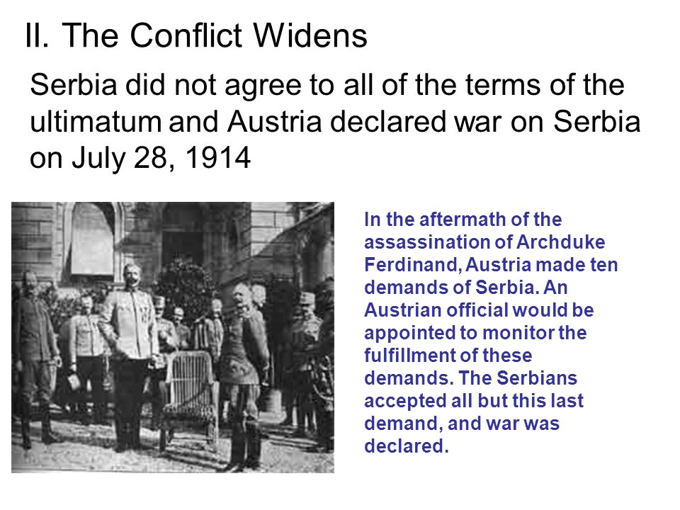 II. The Conflict Widens Serbia did not agree to all of the terms of the ultimatum and Austria declared war on Serbia on July 28, 1914.
