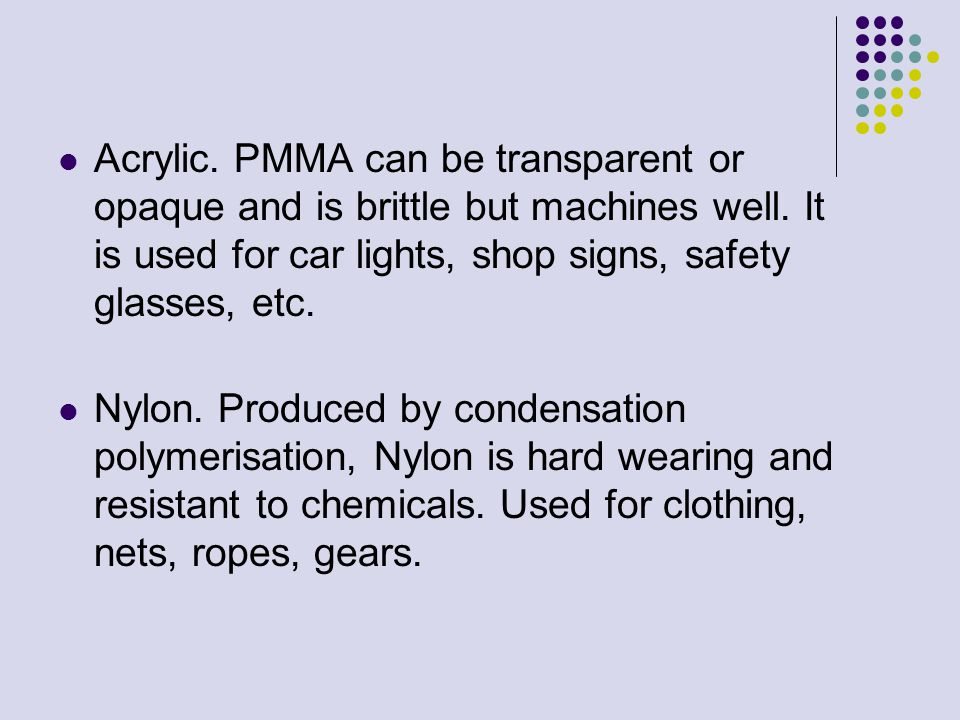 Acrylic. PMMA can be transparent or opaque and is brittle but machines well. It is used for car lights, shop signs, safety glasses, etc.