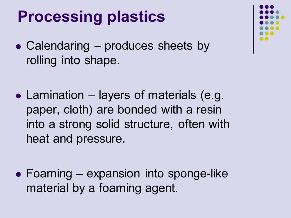 Processing plastics Calendaring – produces sheets by rolling into shape.