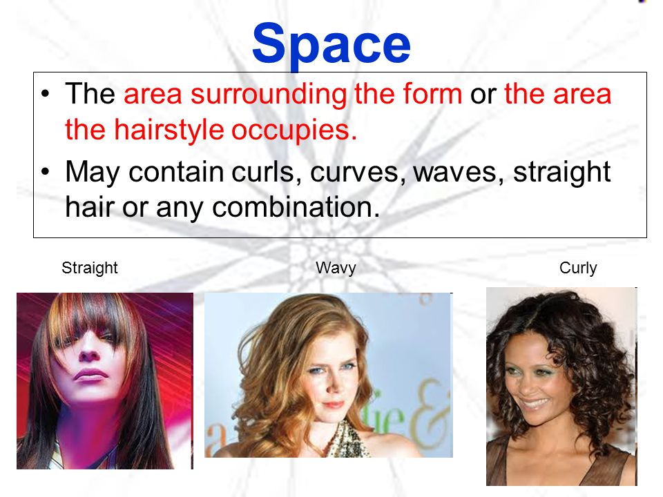 Space The area surrounding the form or the area the hairstyle occupies. May contain curls, curves, waves, straight hair or any combination.