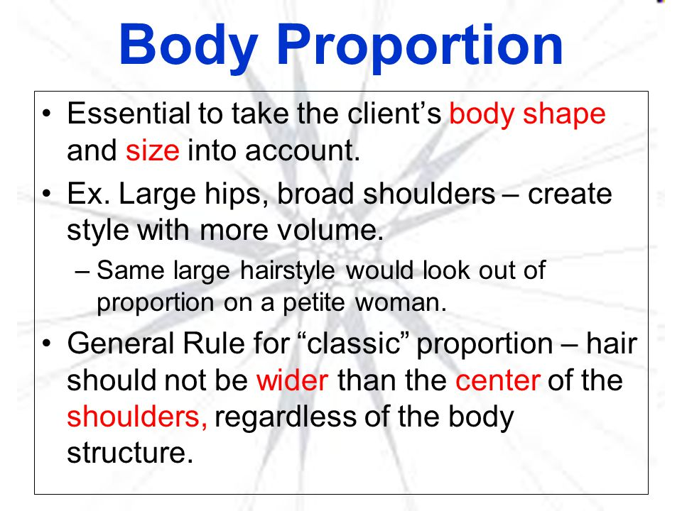 Body Proportion Essential to take the client's body shape and size into account. Ex. Large hips, broad shoulders – create style with more volume.
