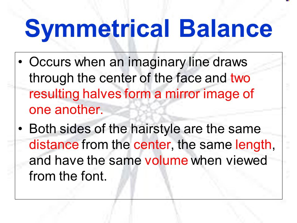 Symmetrical Balance Occurs when an imaginary line draws through the center of the face and two resulting halves form a mirror image of one another.