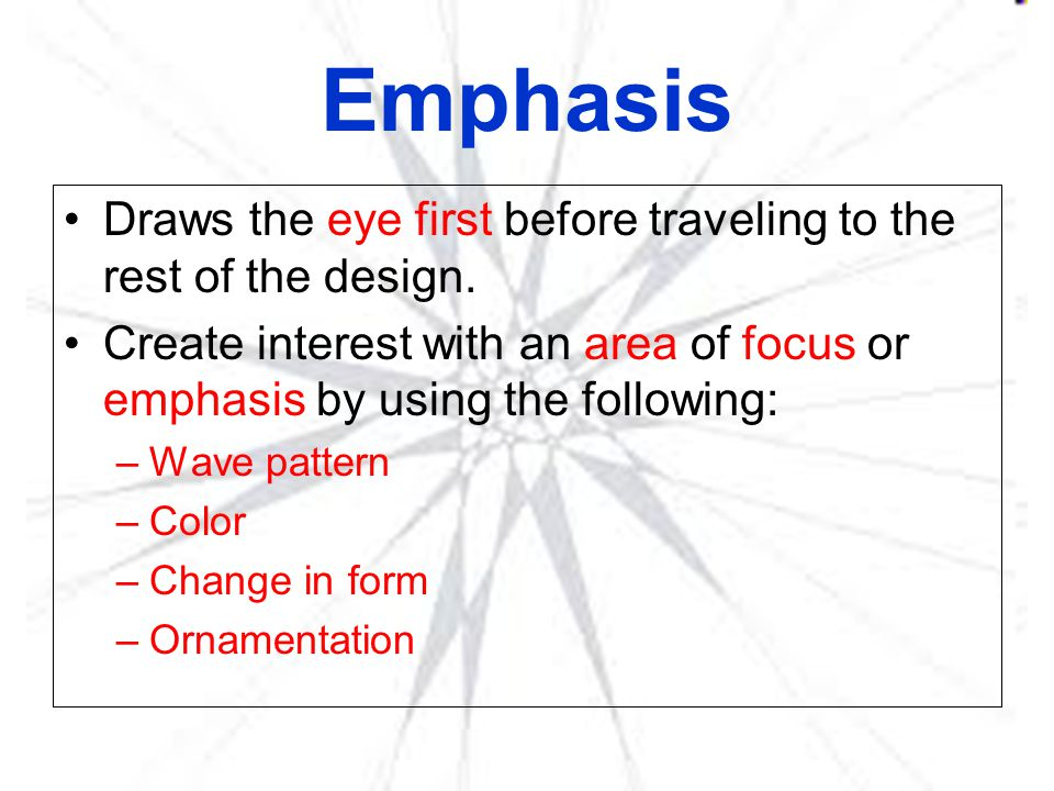 Emphasis Draws the eye first before traveling to the rest of the design. Create interest with an area of focus or emphasis by using the following: