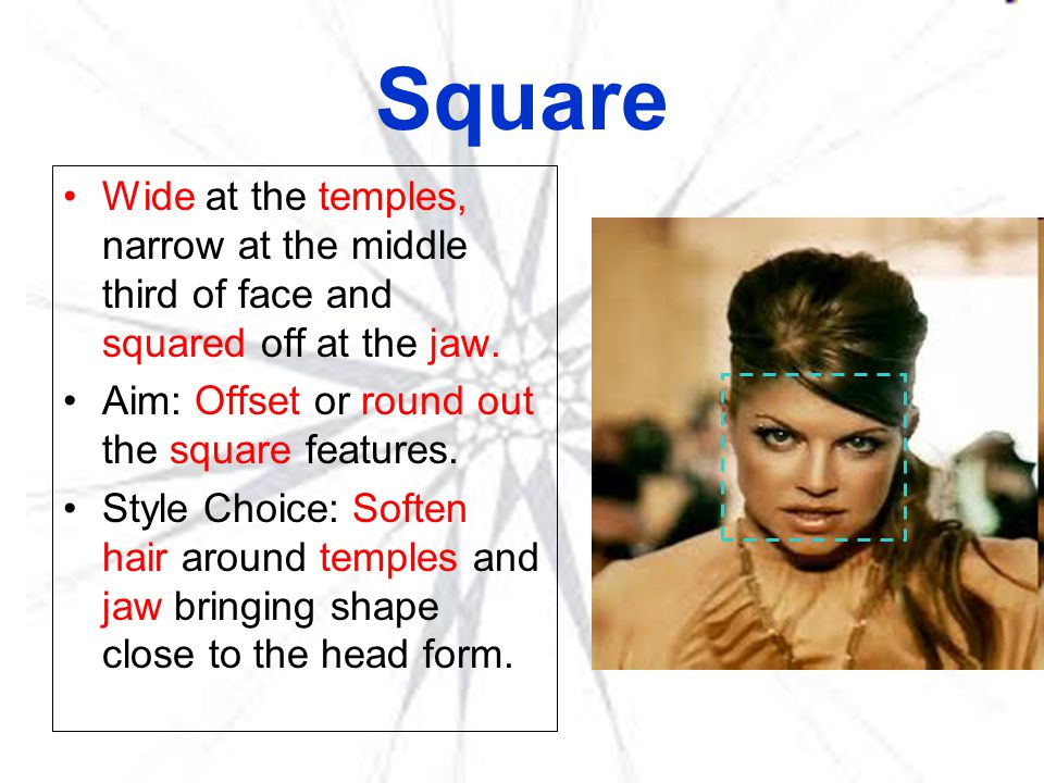 Square Wide at the temples, narrow at the middle third of face and squared off at the jaw. Aim: Offset or round out the square features.