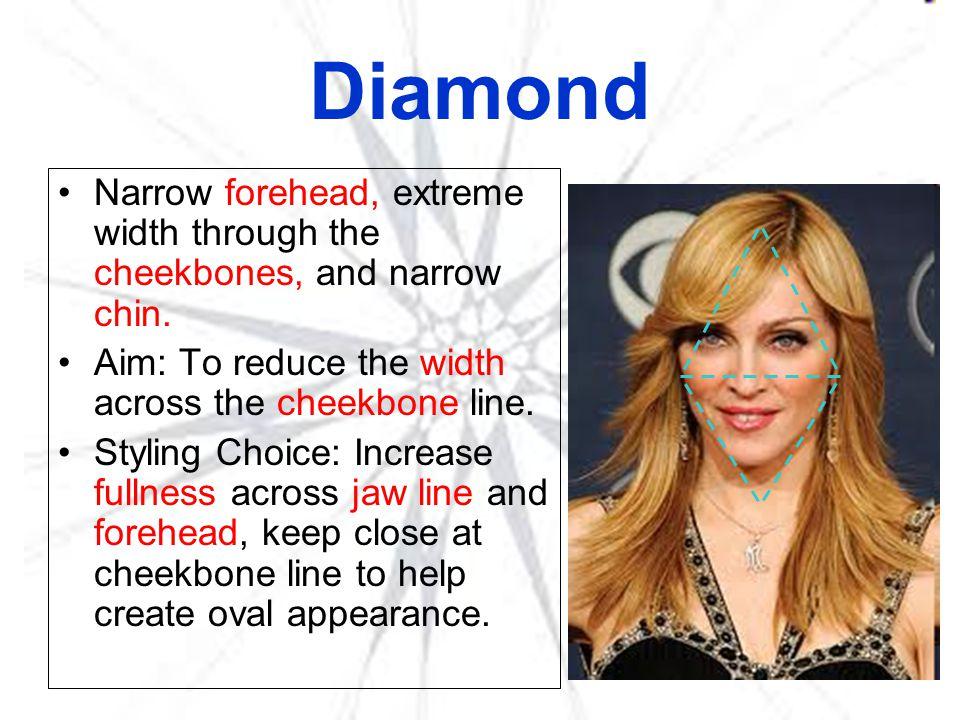 Diamond Narrow forehead, extreme width through the cheekbones, and narrow chin. Aim: To reduce the width across the cheekbone line.