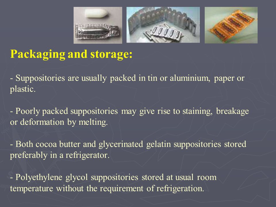 Packaging and storage: - Suppositories are usually packed in tin or aluminium, paper or plastic.