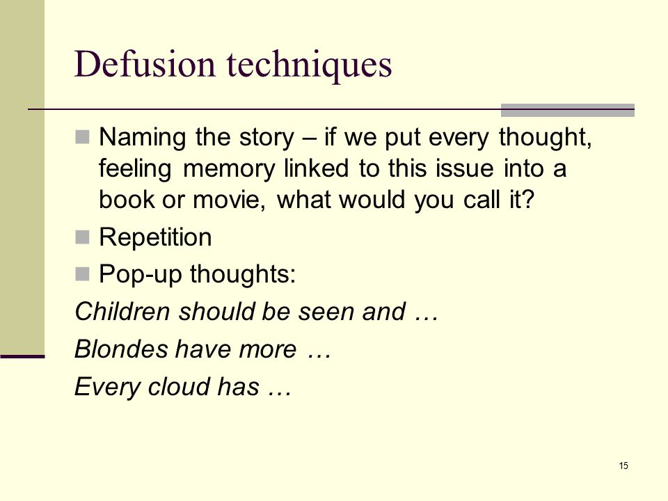 Defusion techniques Naming the story – if we put every thought, feeling memory linked to this issue into a book or movie, what would you call it