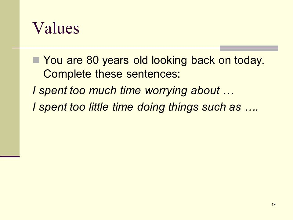 Values You are 80 years old looking back on today. Complete these sentences: I spent too much time worrying about …
