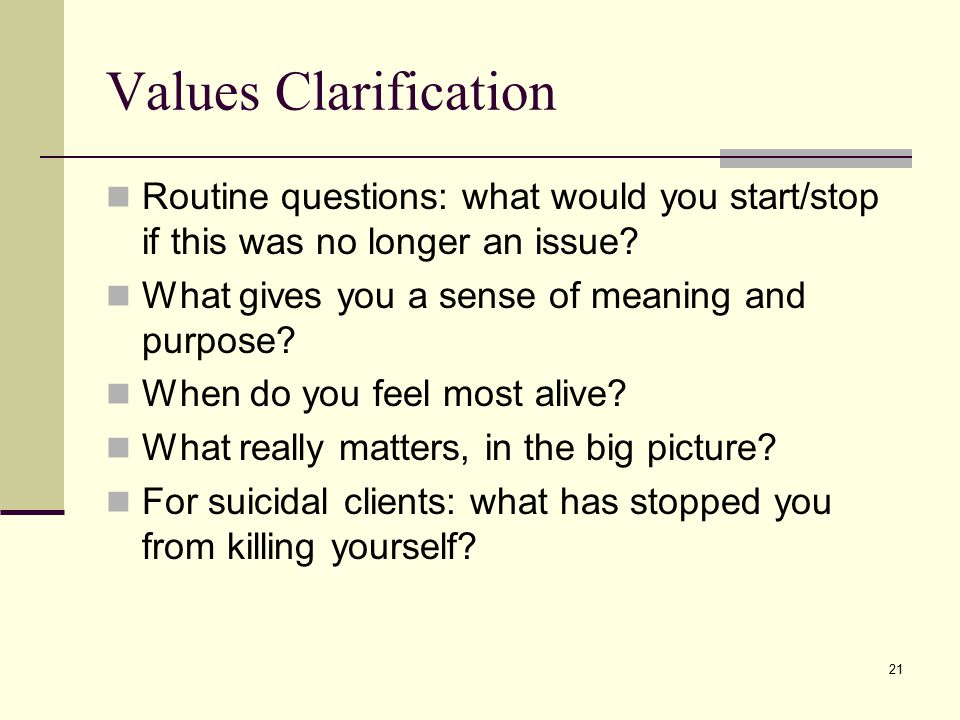 Values Clarification Routine questions: what would you start/stop if this was no longer an issue What gives you a sense of meaning and purpose
