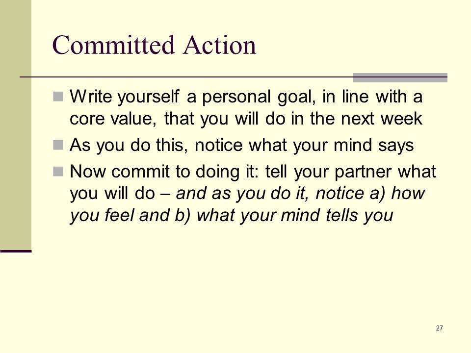 Committed Action Write yourself a personal goal, in line with a core value, that you will do in the next week.