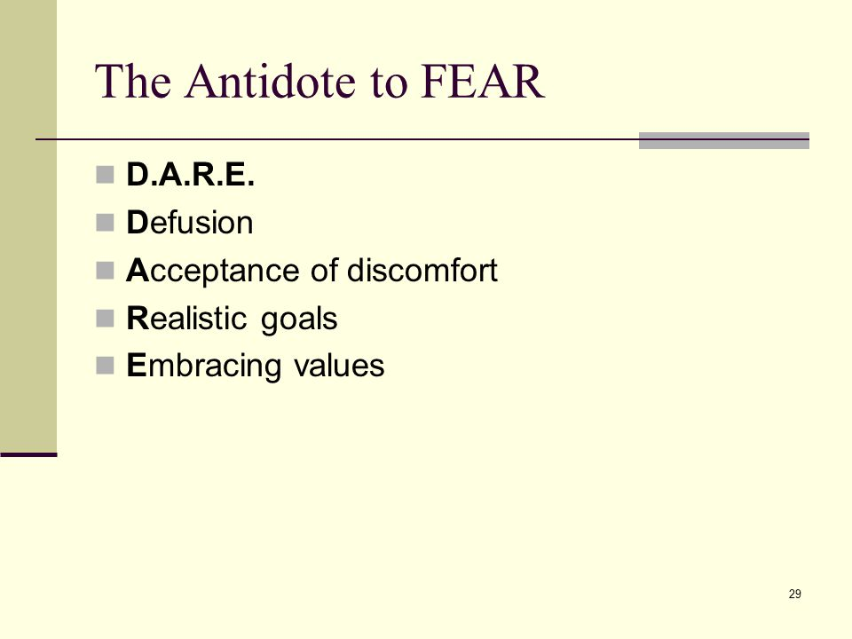 The Antidote to FEAR D.A.R.E. Defusion Acceptance of discomfort