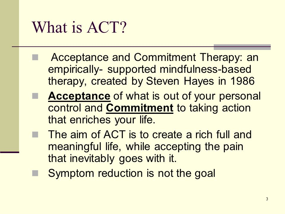 What is ACT Acceptance and Commitment Therapy: an empirically- supported mindfulness-based therapy, created by Steven Hayes in 1986.