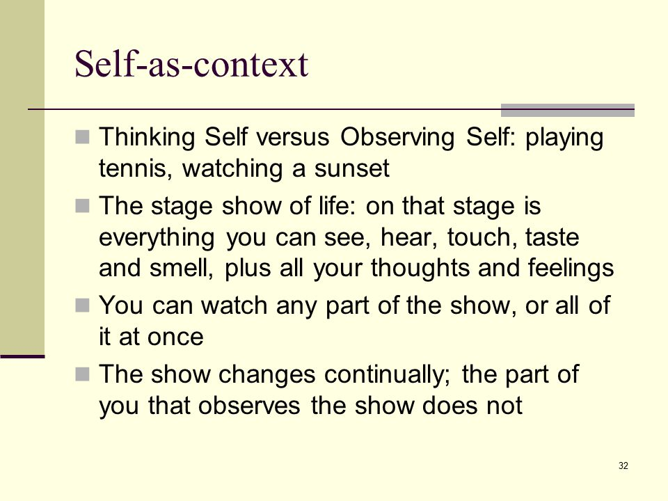 Self-as-context Thinking Self versus Observing Self: playing tennis, watching a sunset.