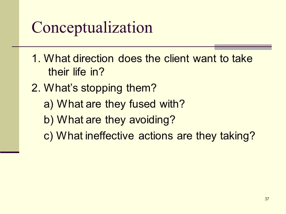 Conceptualization 1. What direction does the client want to take their life in 2. What's stopping them