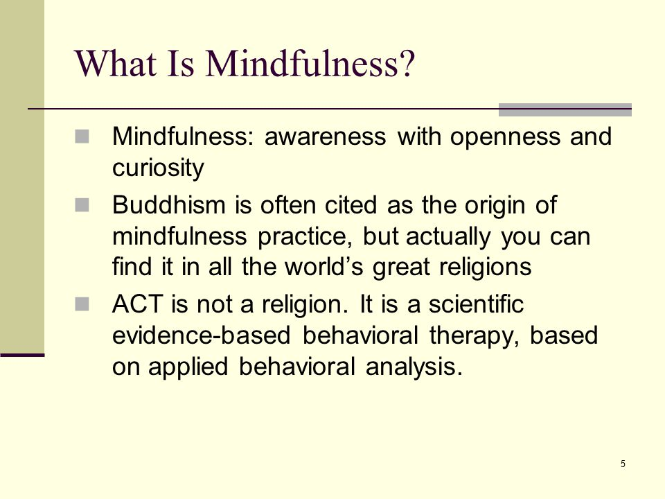 What Is Mindfulness Mindfulness: awareness with openness and curiosity.