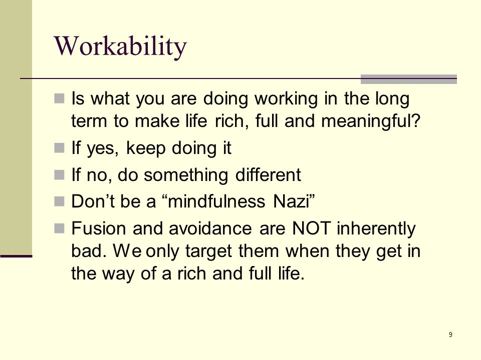 Workability Is what you are doing working in the long term to make life rich, full and meaningful If yes, keep doing it.