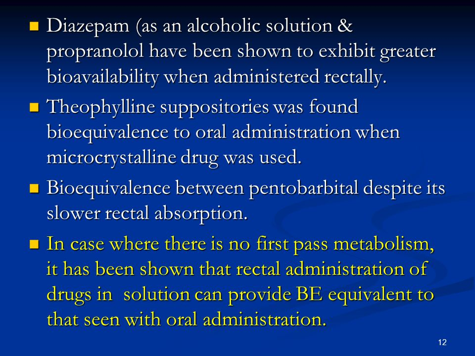Diazepam (as an alcoholic solution & propranolol have been shown to exhibit greater bioavailability when administered rectally.
