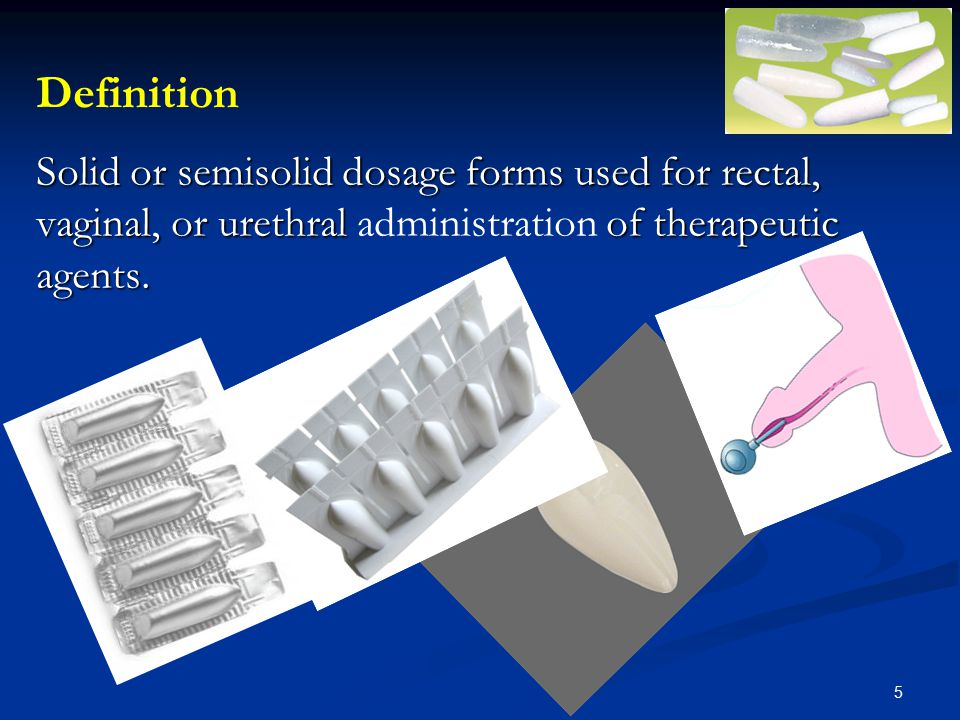 Definition Solid or semisolid dosage forms used for rectal, vaginal, or urethral administration of therapeutic agents.