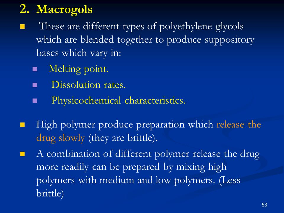 Macrogols These are different types of polyethylene glycols which are blended together to produce suppository bases which vary in: