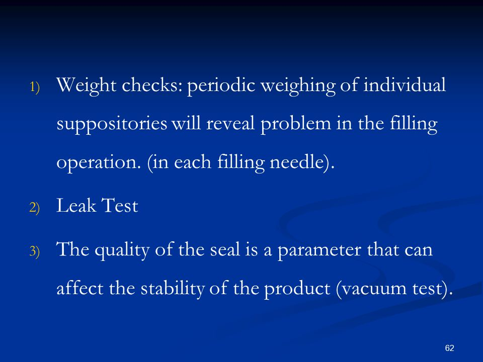 Weight checks: periodic weighing of individual suppositories will reveal problem in the filling operation. (in each filling needle).
