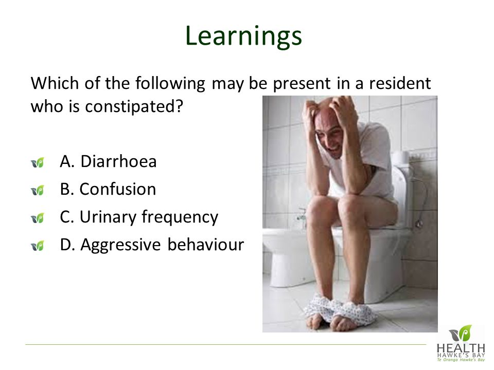 Learnings Which of the following may be present in a resident who is constipated A. Diarrhoea. B. Confusion.