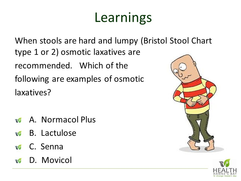 Learnings When stools are hard and lumpy (Bristol Stool Chart type 1 or 2) osmotic laxatives are. recommended. Which of the.
