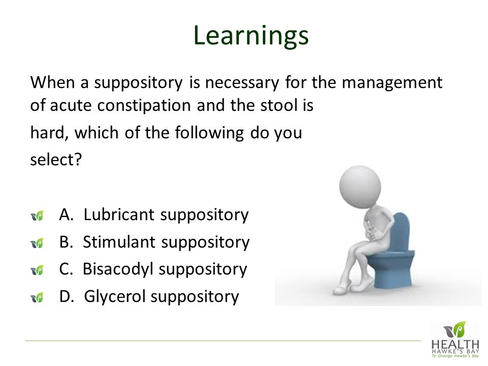 Learnings When a suppository is necessary for the management of acute constipation and the stool is.