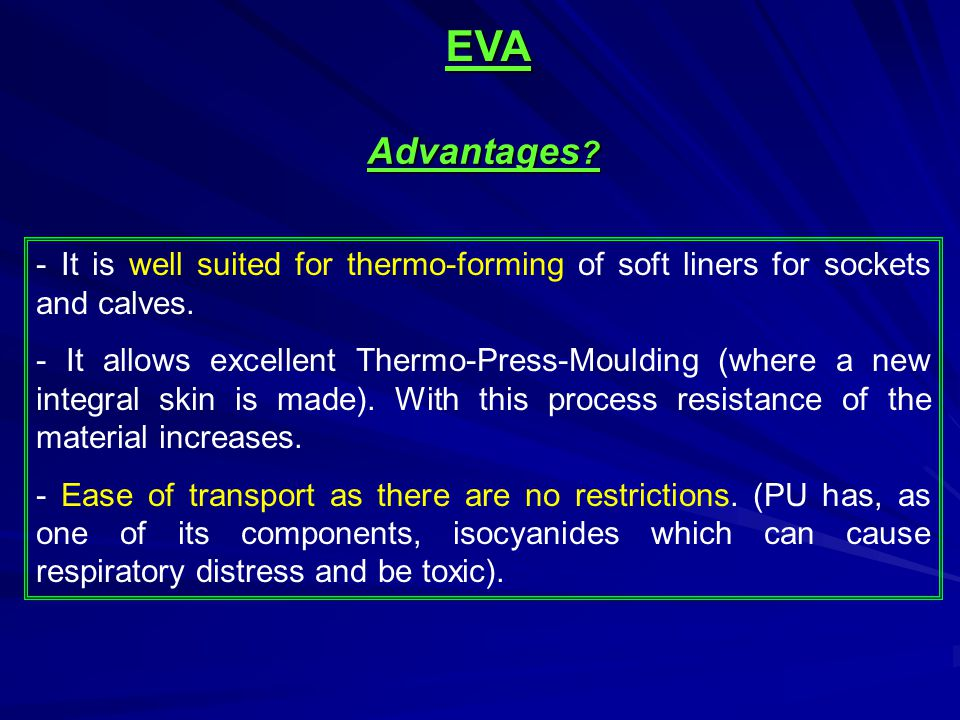 EVA Advantages - It is well suited for thermo-forming of soft liners for sockets and calves.