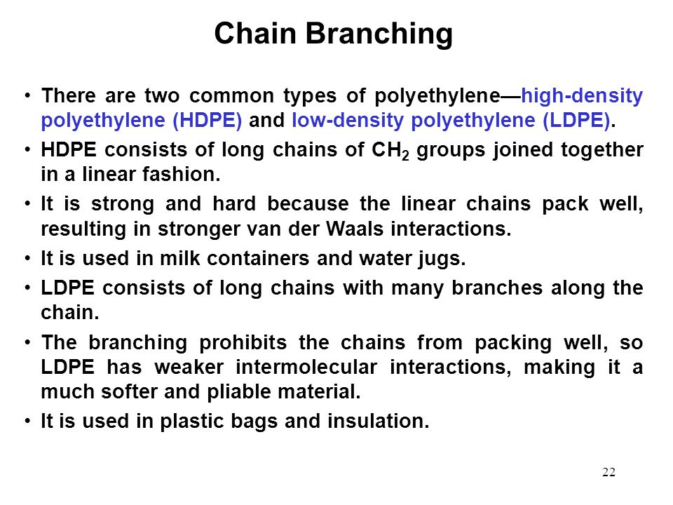 Chain Branching There are two common types of polyethylene—high-density polyethylene (HDPE) and low-density polyethylene (LDPE).