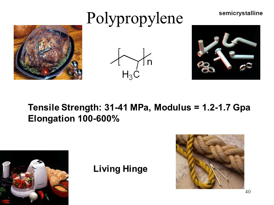 Polypropylene Tensile Strength: 31-41 MPa, Modulus = 1.2-1.7 Gpa