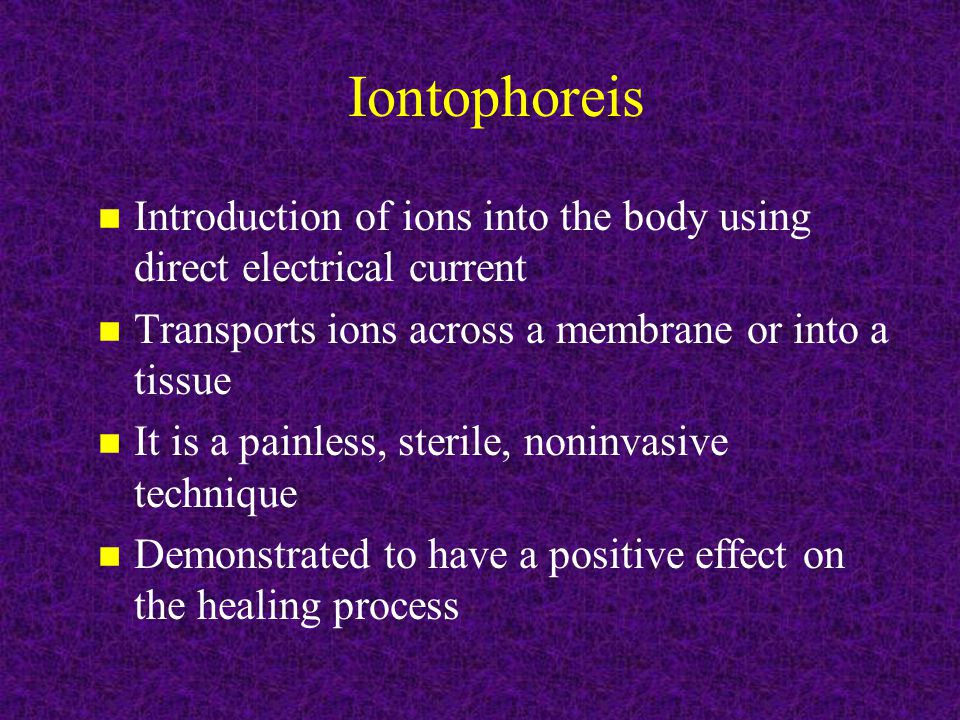 Iontophoreis Introduction of ions into the body using direct electrical current. Transports ions across a membrane or into a tissue.