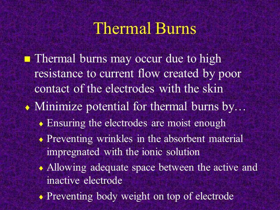 Thermal Burns Thermal burns may occur due to high resistance to current flow created by poor contact of the electrodes with the skin.