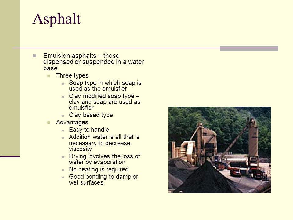 Asphalt Emulsion asphalts – those dispensed or suspended in a water base. Three types. Soap type in which soap is used as the emulsfier.