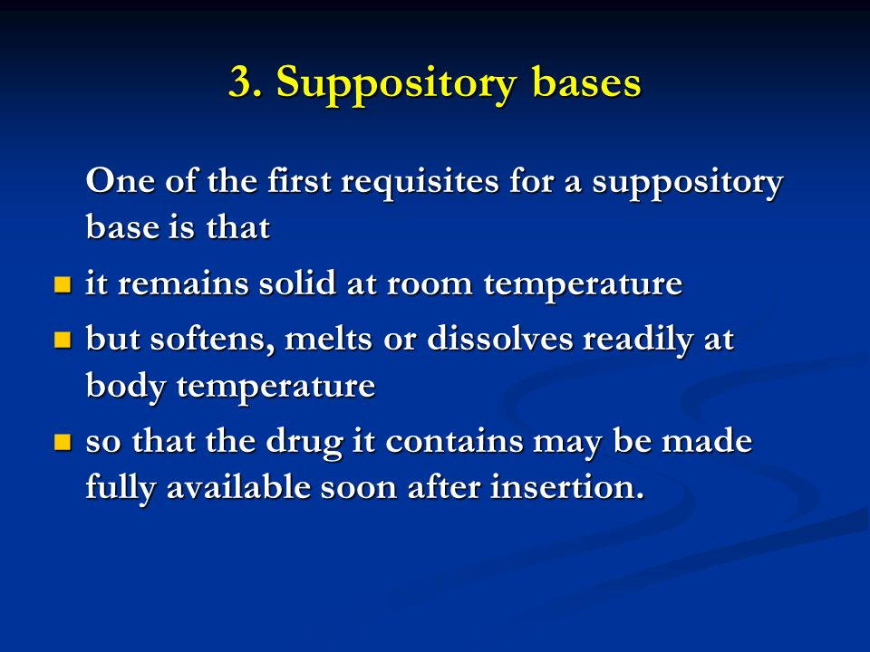 3. Suppository bases One of the first requisites for a suppository base is that. it remains solid at room temperature.