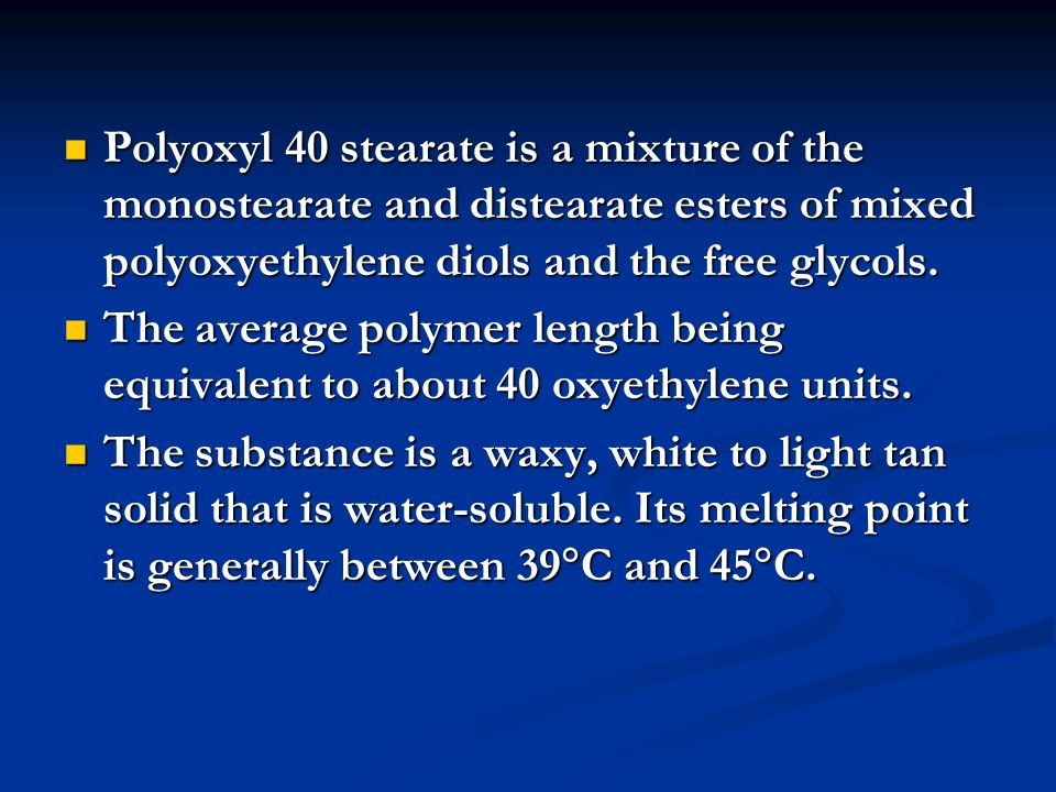 Polyoxyl 40 stearate is a mixture of the monostearate and distearate esters of mixed polyoxyethylene diols and the free glycols.