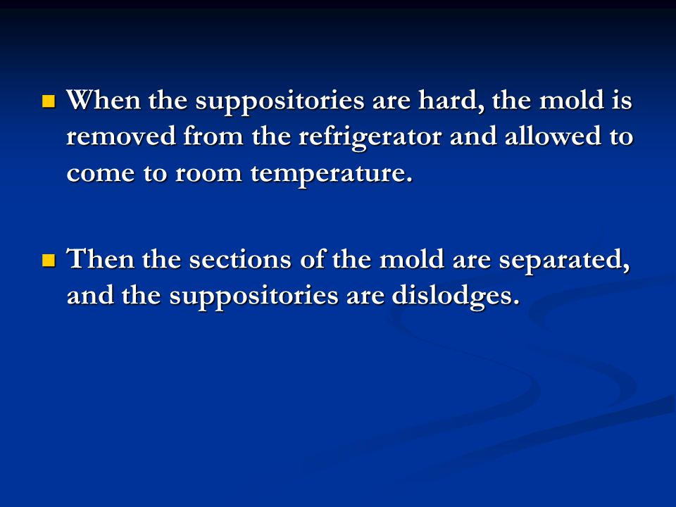 When the suppositories are hard, the mold is removed from the refrigerator and allowed to come to room temperature.
