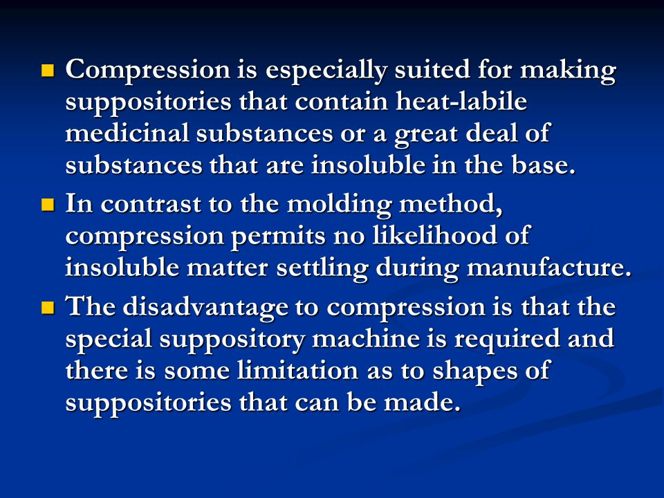 Compression is especially suited for making suppositories that contain heat-labile medicinal substances or a great deal of substances that are insoluble in the base.