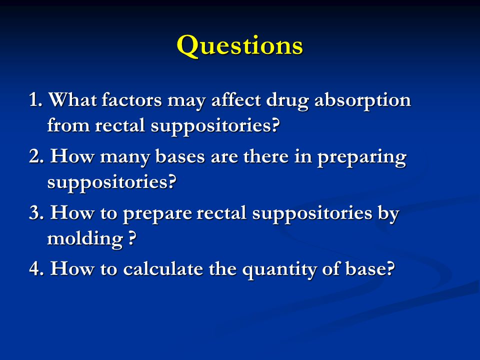 Questions 1. What factors may affect drug absorption from rectal suppositories 2. How many bases are there in preparing suppositories