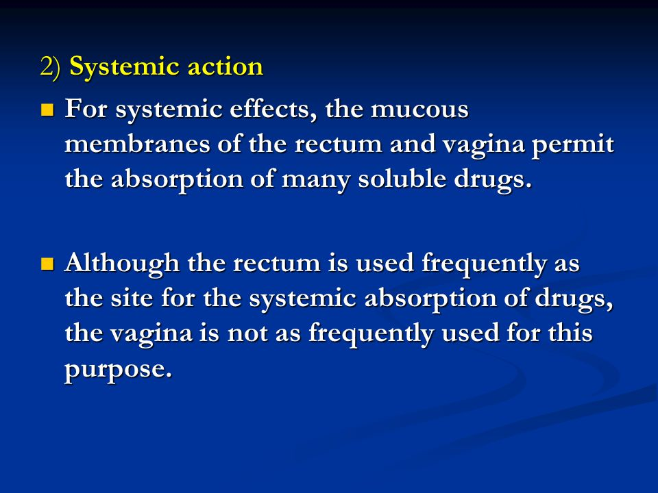 2) Systemic action For systemic effects, the mucous membranes of the rectum and vagina permit the absorption of many soluble drugs.