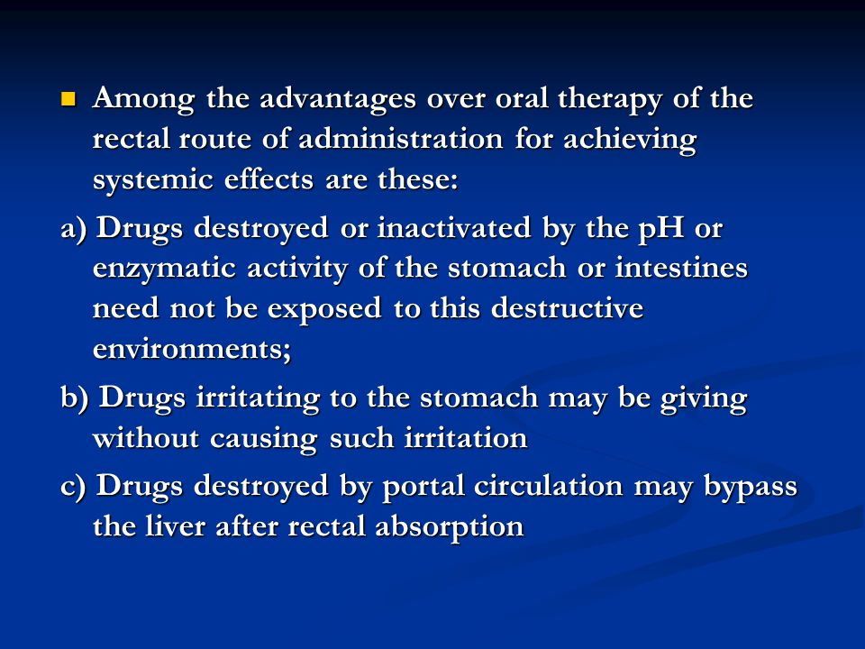 Among the advantages over oral therapy of the rectal route of administration for achieving systemic effects are these: