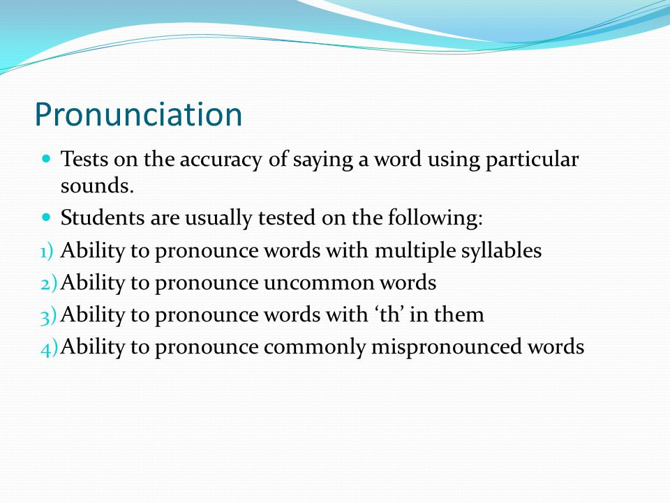 Pronunciation Tests on the accuracy of saying a word using particular sounds. Students are usually tested on the following: