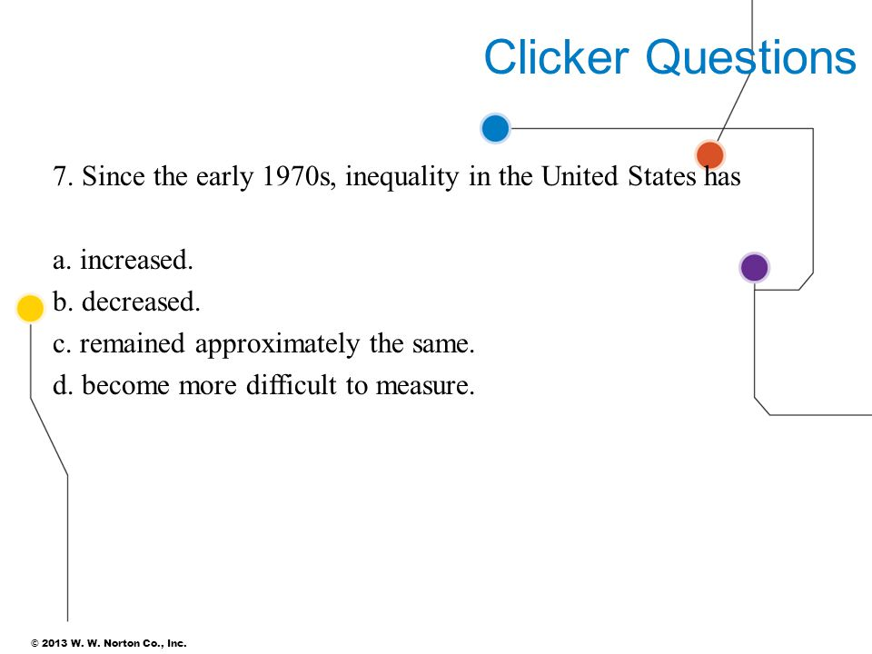 Clicker Questions 7. Since the early 1970s, inequality in the United States has. a. increased. b. decreased.