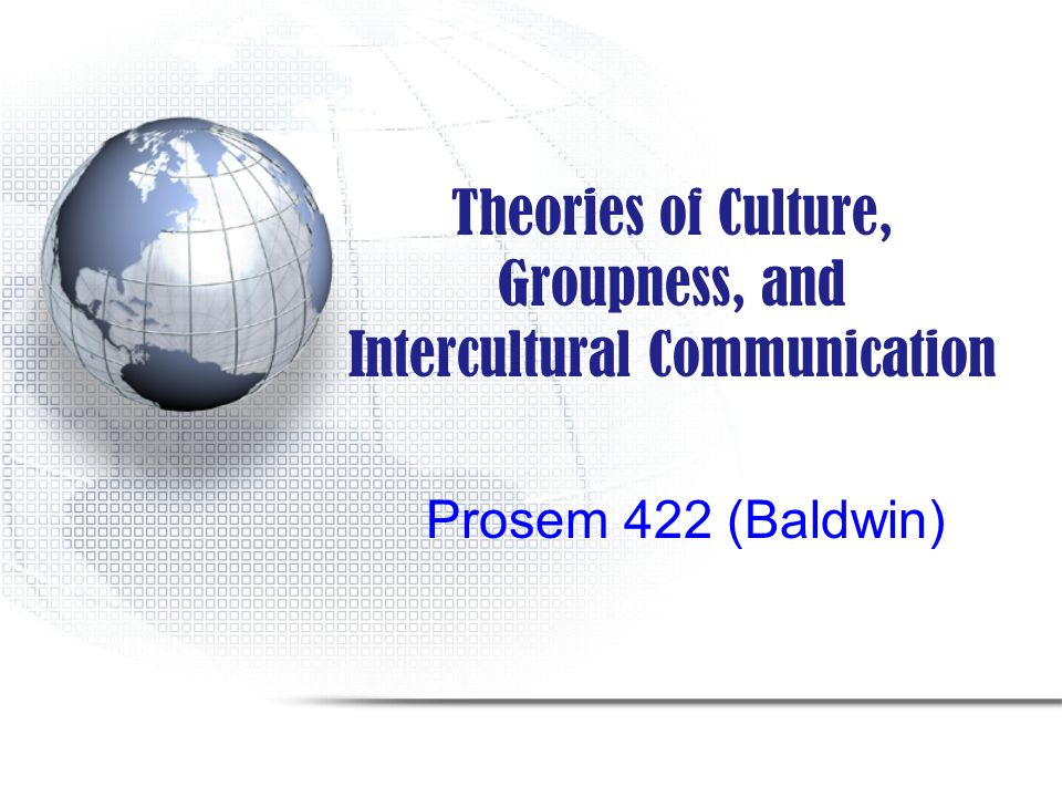 Theories of Culture, Groupness, and Intercultural Communication