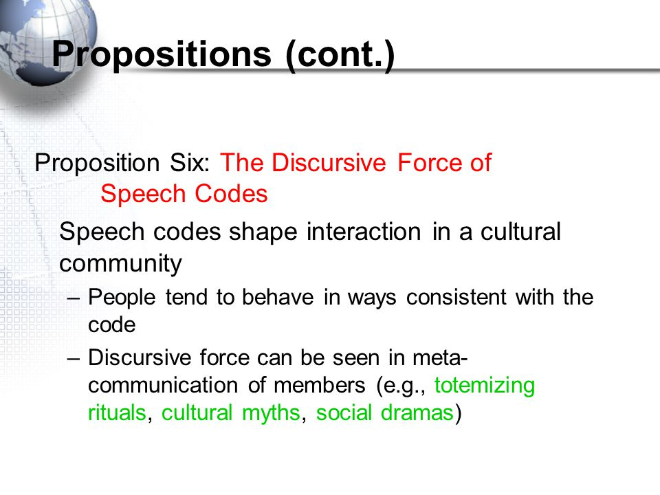 Propositions (cont.) Proposition Six: The Discursive Force of Speech Codes. Speech codes shape interaction in a cultural community.