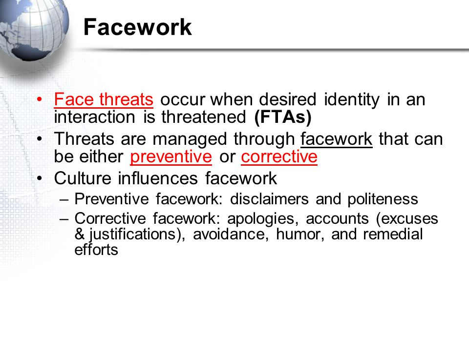 Facework Face threats occur when desired identity in an interaction is threatened (FTAs)