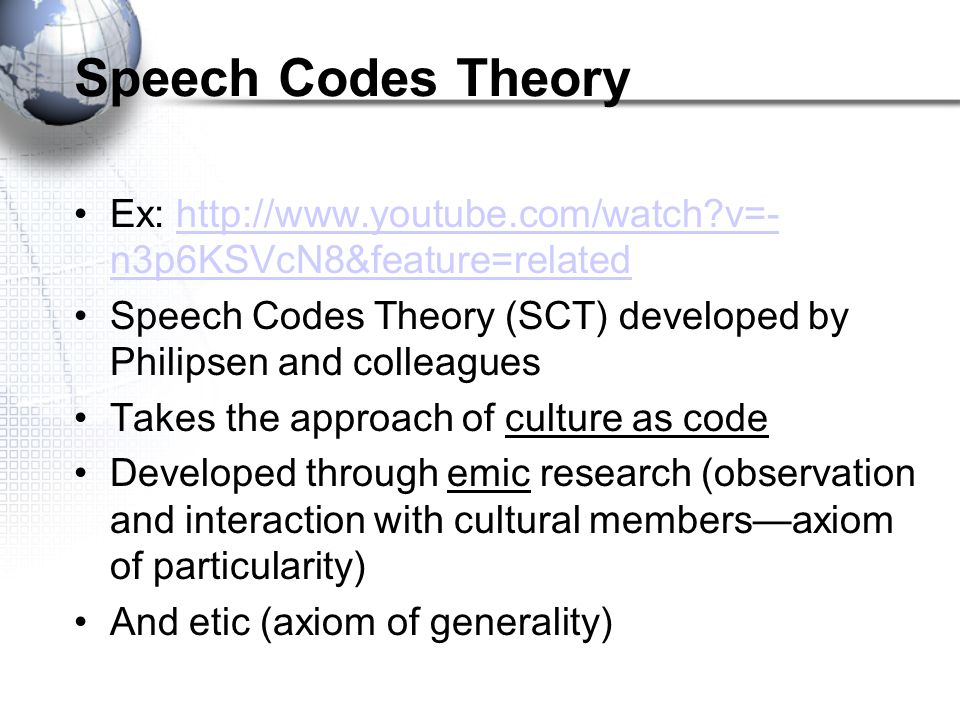 Speech Codes Theory Ex: http://www.youtube.com/watch v=-n3p6KSVcN8&feature=related. Speech Codes Theory (SCT) developed by Philipsen and colleagues.