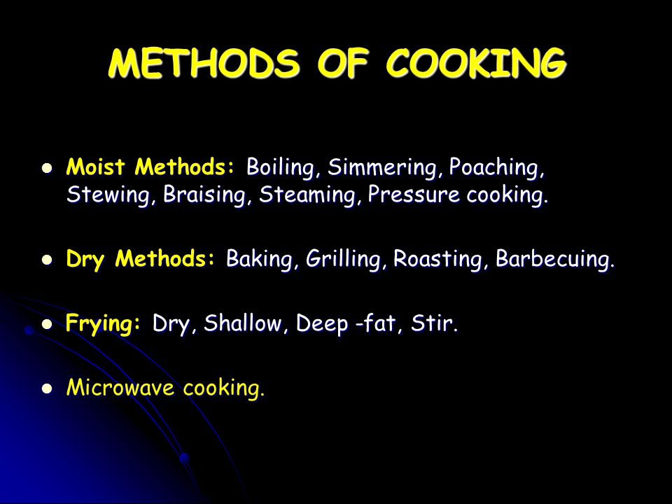 METHODS OF COOKING Moist Methods: Boiling, Simmering, Poaching, Stewing, Braising, Steaming, Pressure cooking.