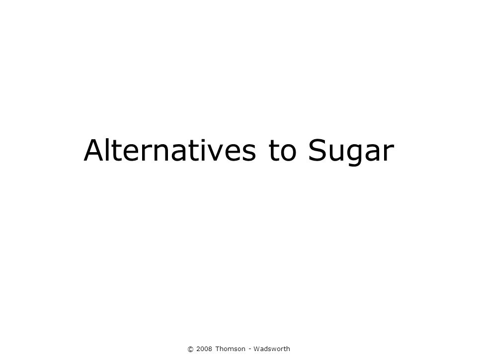 Alternatives to Sugar © 2008 Thomson - Wadsworth