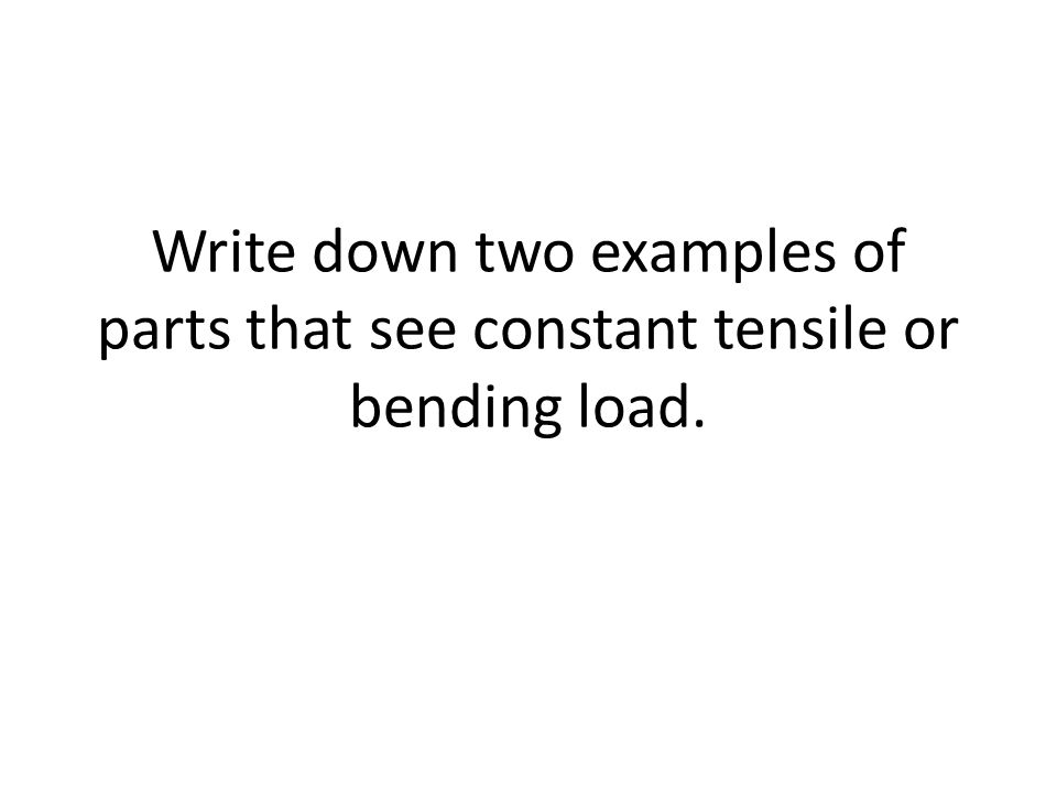 Write down two examples of parts that see constant tensile or bending load.