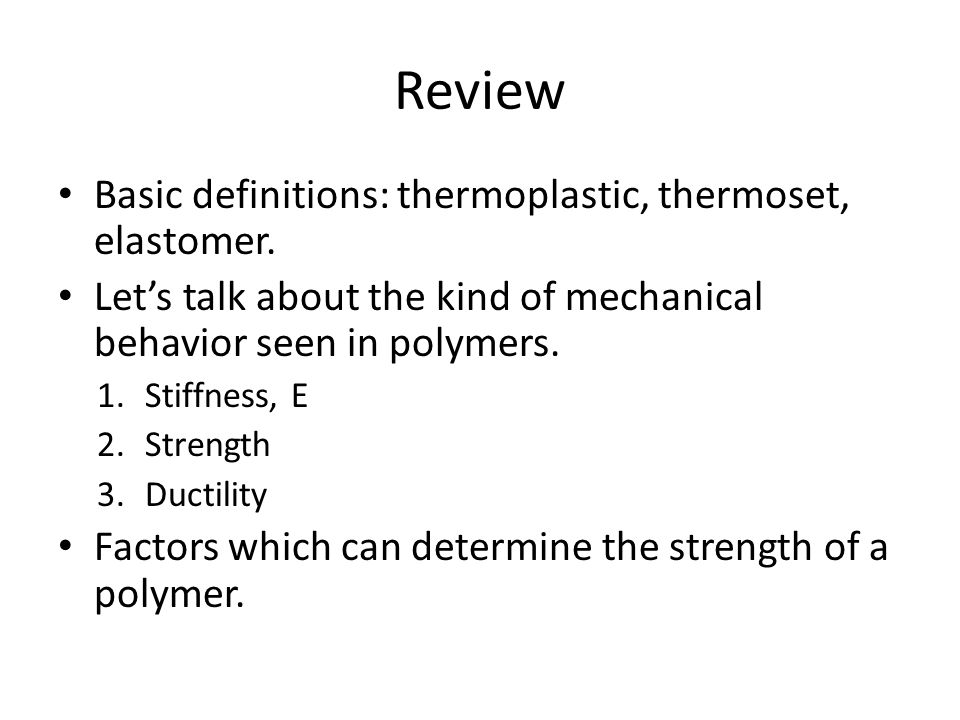 Review Basic definitions: thermoplastic, thermoset, elastomer.